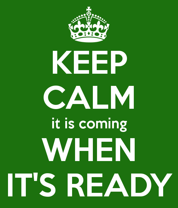 keep-calm-it-is-coming-when-it-s-ready.png